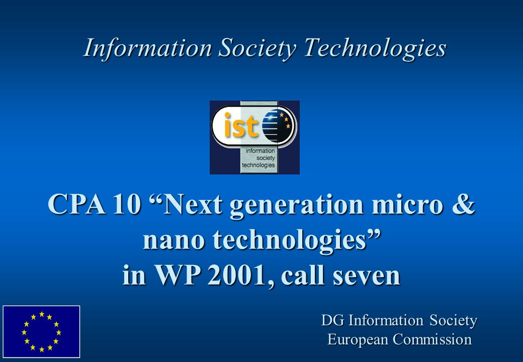 IST WP 2001, Seventh Call, CPA 10 slide #12 CPA10 - next generation micro & nano technologies (for highly integrated applications) www.cordis.lu/ist/cpt/cpa10.htm, www.cordis.lu/ist/fethome.htm, www.cordis.lu/growth/, www.cordis.lu/ist/cpt/cpa10.htm, www.cordis.lu/ist/fethome.htm, www.cordis.lu/growth/, www.cordis.lu/nanotechnology Commission CPA team: Co-ordination - General Information:Rainer Guenzler Key Action I - Sys.