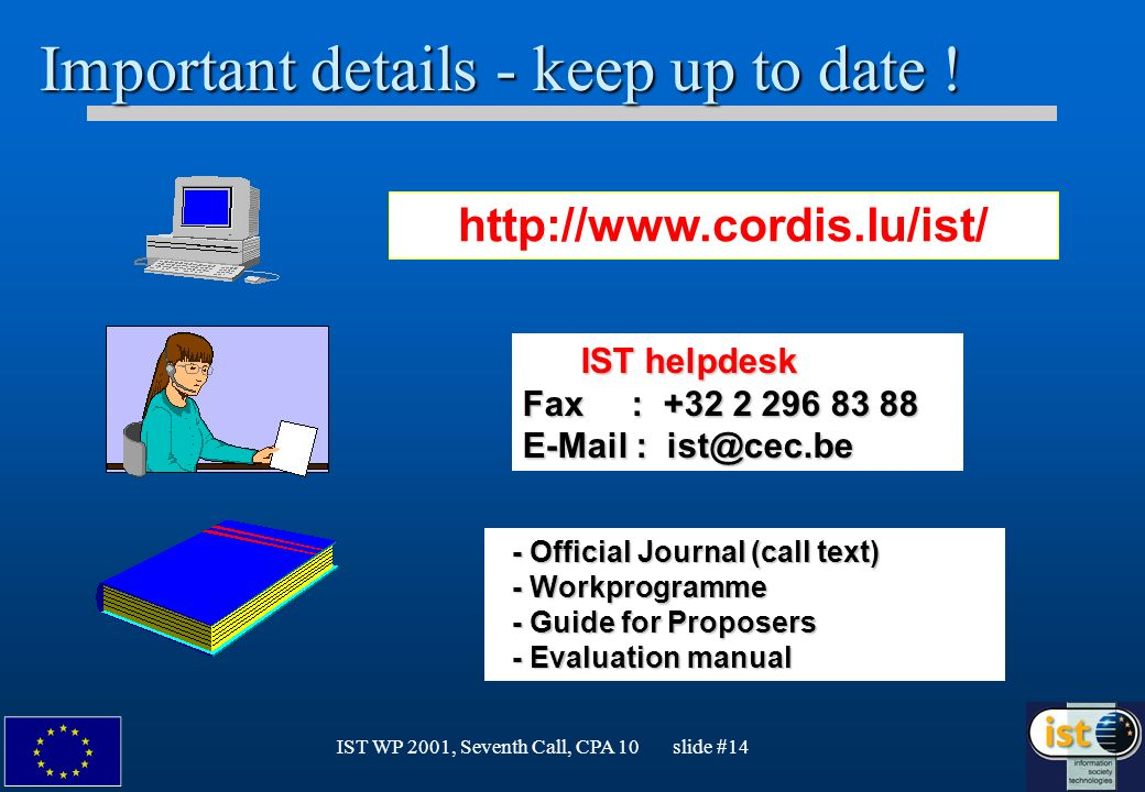 IST WP 2001, Seventh Call, CPA 10 slide #14 Important details - keep up to date ! IST helpdesk IST helpdesk Fax : +32 2 296 83 88 E-Mail : ist@cec.be