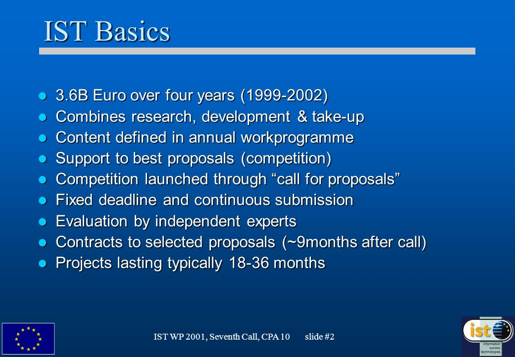 IST WP 2001, Seventh Call, CPA 10 slide #2 IST Basics 3.6B Euro over four years (1999-2002) 3.6B Euro over four years (1999-2002) Combines research, development & take-up Combines research, development & take-up Content defined in annual workprogramme Content defined in annual workprogramme Support to best proposals (competition) Support to best proposals (competition) Competition launched through call for proposals Competition launched through call for proposals Fixed deadline and continuous submission Fixed deadline and continuous submission Evaluation by independent experts Evaluation by independent experts Contracts to selected proposals (~9months after call) Contracts to selected proposals (~9months after call) Projects lasting typically 18-36 months Projects lasting typically 18-36 months