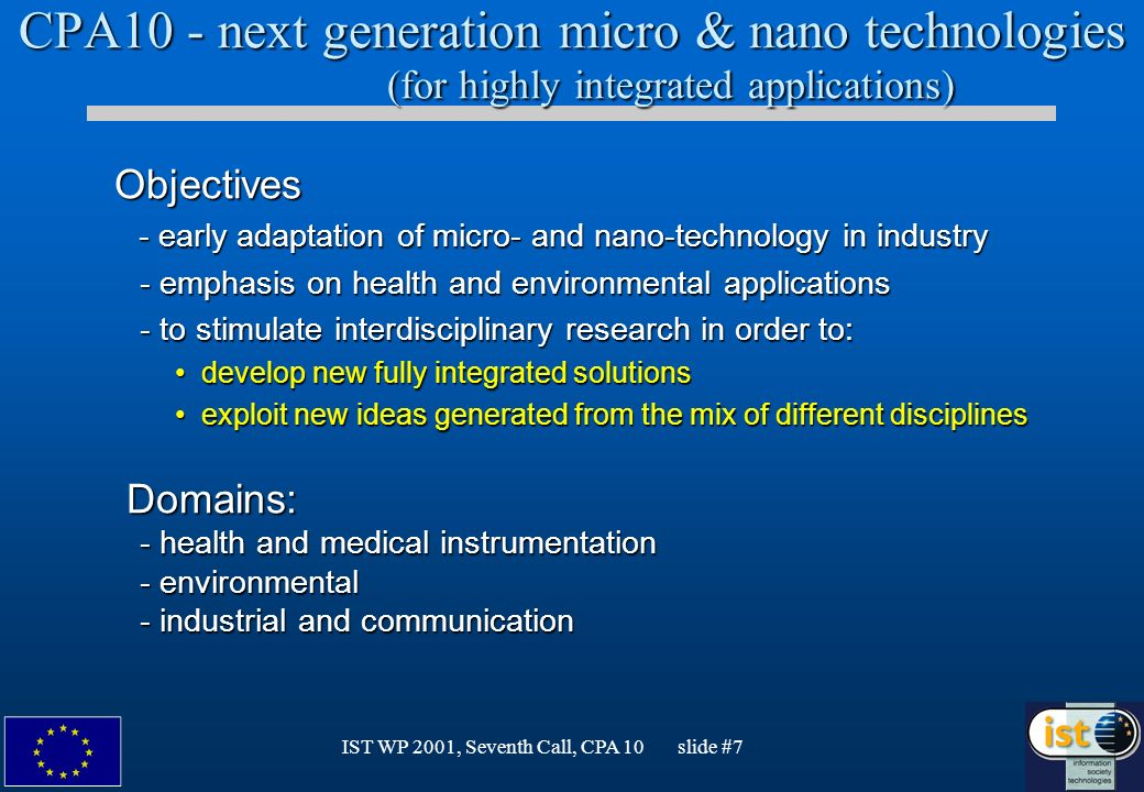 IST WP 2001, Seventh Call, CPA 10 slide #7 CPA10 - next generation micro & nano technologies (for highly integrated applications) Objectives Objectives - early adaptation of micro- and nano-technology in industry - early adaptation of micro- and nano-technology in industry - emphasis on health and environmental applications - emphasis on health and environmental applications - to stimulate interdisciplinary research in order to: - to stimulate interdisciplinary research in order to: develop new fully integrated solutionsdevelop new fully integrated solutions exploit new ideas generated from the mix of different disciplinesexploit new ideas generated from the mix of different disciplines Domains: Domains: - health and medical instrumentation - health and medical instrumentation - environmental - environmental - industrial and communication - industrial and communication