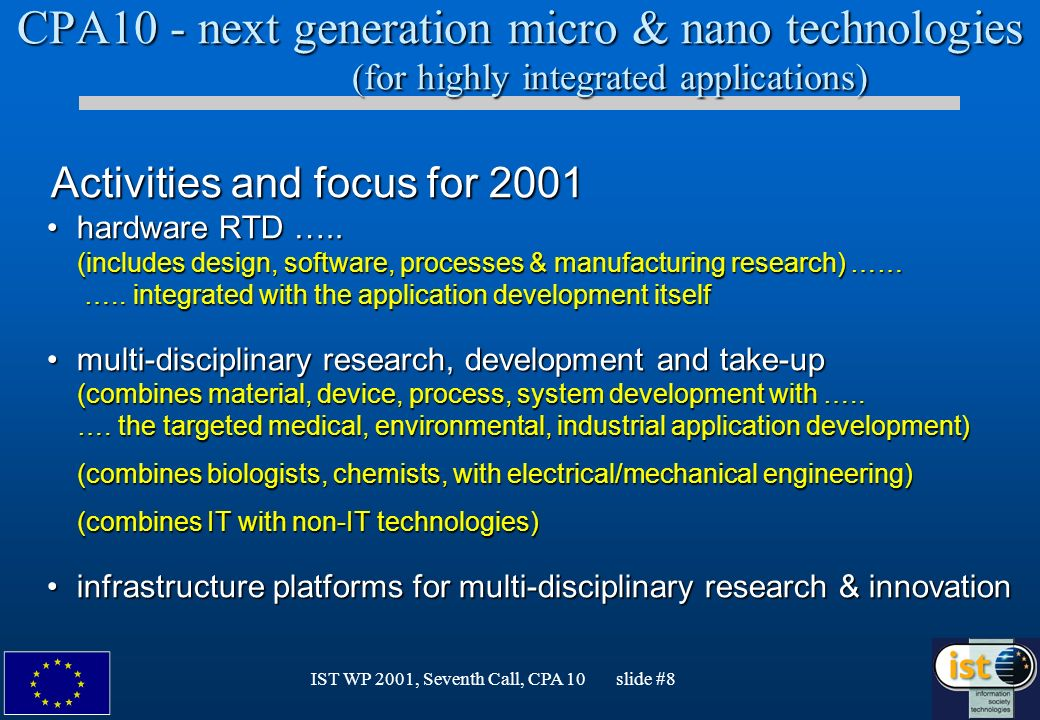 IST WP 2001, Seventh Call, CPA 10 slide #8 CPA10 - next generation micro & nano technologies (for highly integrated applications) Activities and focus for 2001 Activities and focus for 2001 hardware RTD …..
