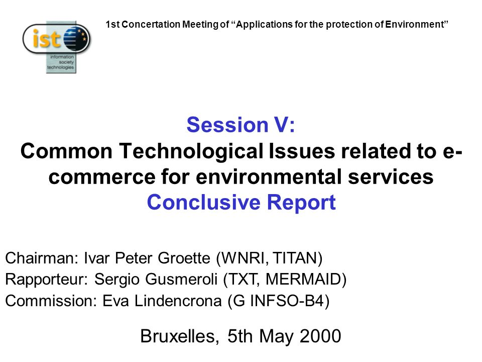 1st Concertation Meeting of Applications for the protection of Environment Session V: Common Technological Issues related to e- commerce for environmental services Conclusive Report Bruxelles, 5th May 2000 Chairman: Ivar Peter Groette (WNRI, TITAN) Rapporteur: Sergio Gusmeroli (TXT, MERMAID) Commission: Eva Lindencrona (G INFSO-B4)