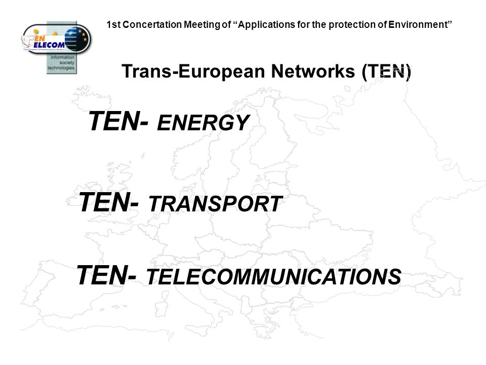 1st Concertation Meeting of Applications for the protection of Environment Trans-European Networks (TEN) TEN- ENERGY TEN- TRANSPORT TEN- TELECOMMUNICATIONS