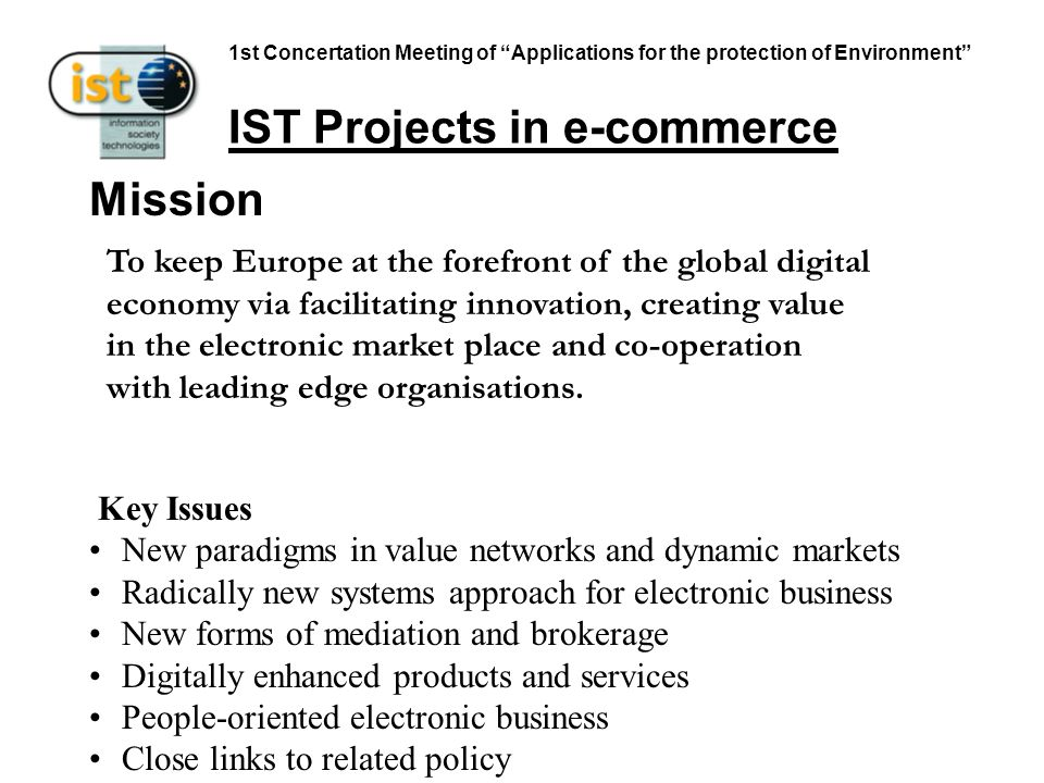 1st Concertation Meeting of Applications for the protection of Environment IST Projects in e-commerce To keep Europe at the forefront of the global digital economy via facilitating innovation, creating value in the electronic market place and co-operation with leading edge organisations.