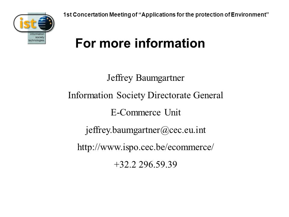 1st Concertation Meeting of Applications for the protection of Environment Jeffrey Baumgartner Information Society Directorate General E-Commerce Unit jeffrey.baumgartner@cec.eu.int http://www.ispo.cec.be/ecommerce/ +32.2 296.59.39 For more information