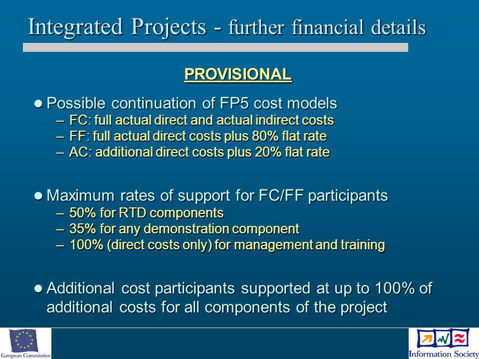Integrated Projects - further financial details PROVISIONAL Possible continuation of FP5 cost models Possible continuation of FP5 cost models –FC: ful