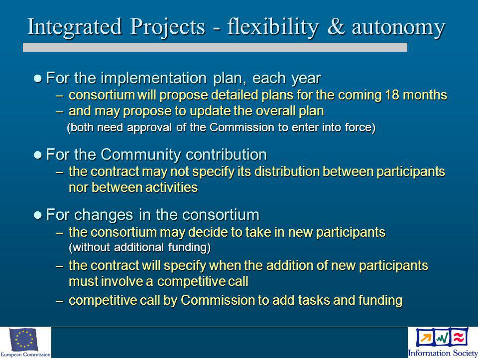 Integrated Projects - flexibility & autonomy For the implementation plan, each year For the implementation plan, each year –consortium will propose de