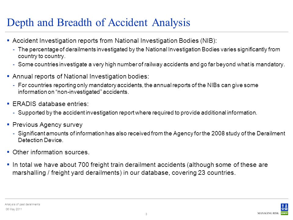 Analysis of past derailments 06 May 2011 3 Depth and Breadth of Accident Analysis Accident Investigation reports from National Investigation Bodies (NIB): - The percentage of derailments investigated by the National Investigation Bodies varies significantly from country to country.
