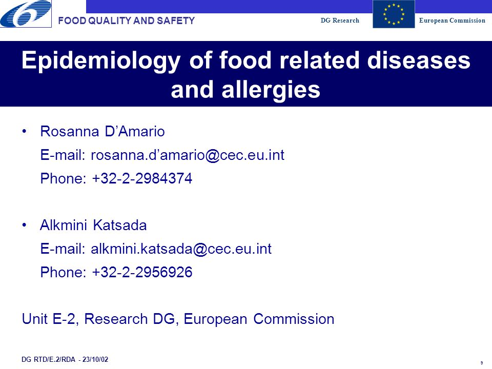 DG ResearchEuropean Commission 9 Epidemiology of food related diseases and allergies FOOD QUALITY AND SAFETY DG RTD/E.2/RDA - 23/10/02 Rosanna DAmario E-mail: rosanna.damario@cec.eu.int Phone: +32-2-2984374 Alkmini Katsada E-mail: alkmini.katsada@cec.eu.int Phone: +32-2-2956926 Unit E-2, Research DG, European Commission