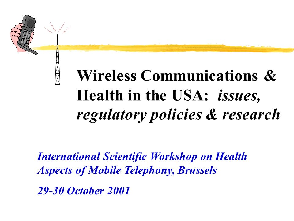 Wireless Communications & Health in the USA: issues, regulatory policies & research International Scientific Workshop on Health Aspects of Mobile Telephony, Brussels October 2001