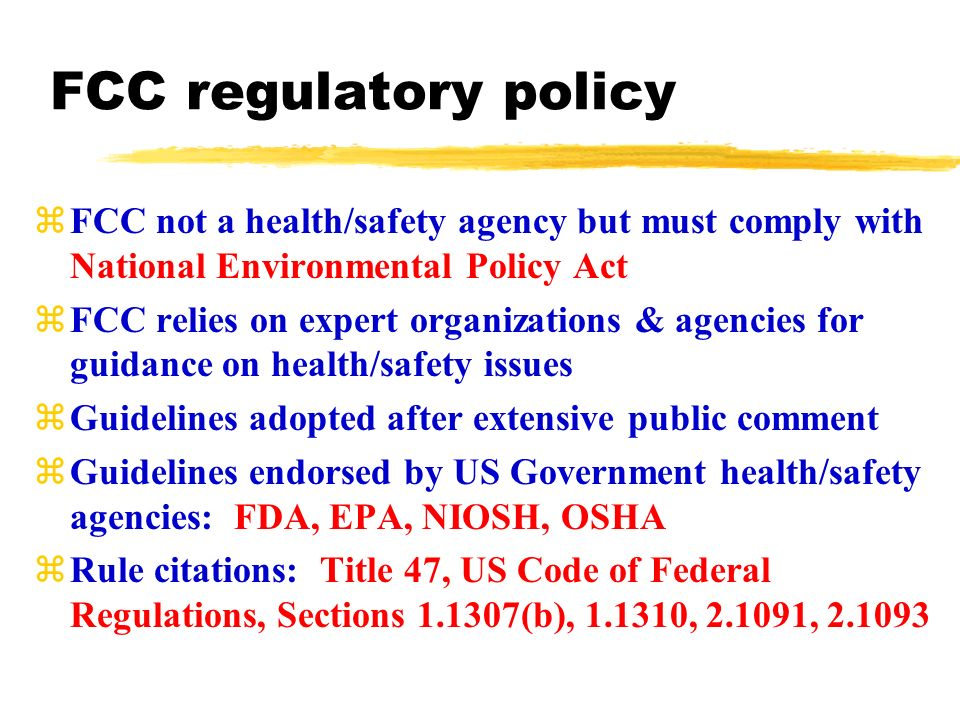 zFCC not a health/safety agency but must comply with National Environmental Policy Act zFCC relies on expert organizations & agencies for guidance on health/safety issues zGuidelines adopted after extensive public comment zGuidelines endorsed by US Government health/safety agencies: FDA, EPA, NIOSH, OSHA zRule citations: Title 47, US Code of Federal Regulations, Sections (b), , , FCC regulatory policy