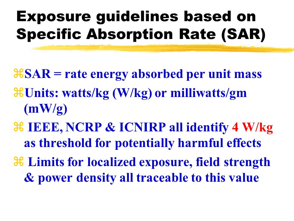 Exposure guidelines based on Specific Absorption Rate (SAR) zSAR = rate energy absorbed per unit mass zUnits: watts/kg (W/kg) or milliwatts/gm (mW/g) z IEEE, NCRP & ICNIRP all identify 4 W/kg as threshold for potentially harmful effects z Limits for localized exposure, field strength & power density all traceable to this value