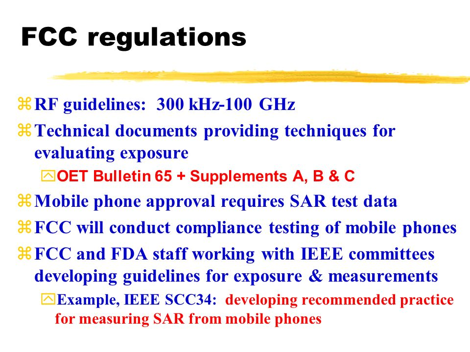 zRF guidelines: 300 kHz-100 GHz zTechnical documents providing techniques for evaluating exposure yOET Bulletin 65 + Supplements A, B & C zMobile phone approval requires SAR test data zFCC will conduct compliance testing of mobile phones zFCC and FDA staff working with IEEE committees developing guidelines for exposure & measurements yExample, IEEE SCC34: developing recommended practice for measuring SAR from mobile phones FCC regulations