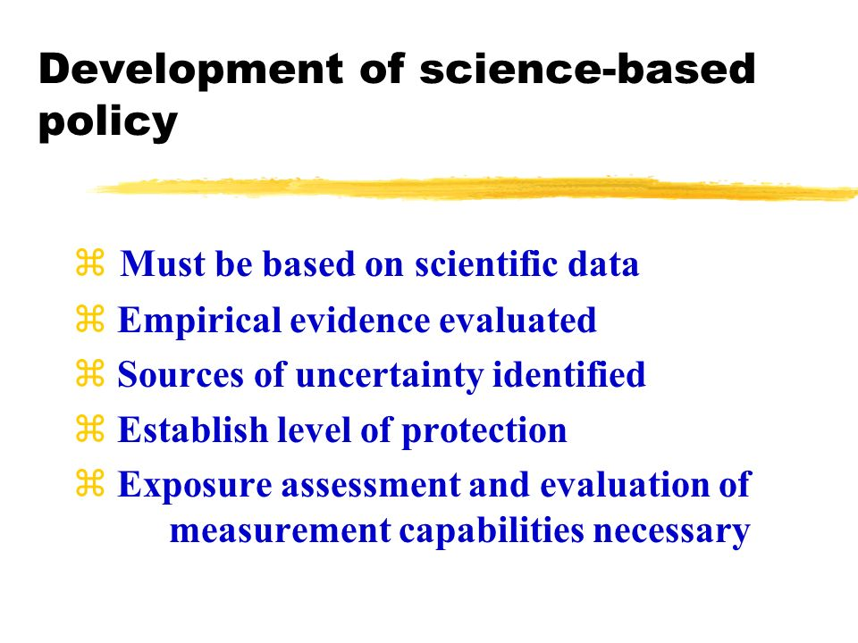 Development of science-based policy Must be based on scientific data z Empirical evidence evaluated z Sources of uncertainty identified z Establish level of protection z Exposure assessment and evaluation of measurement capabilities necessary