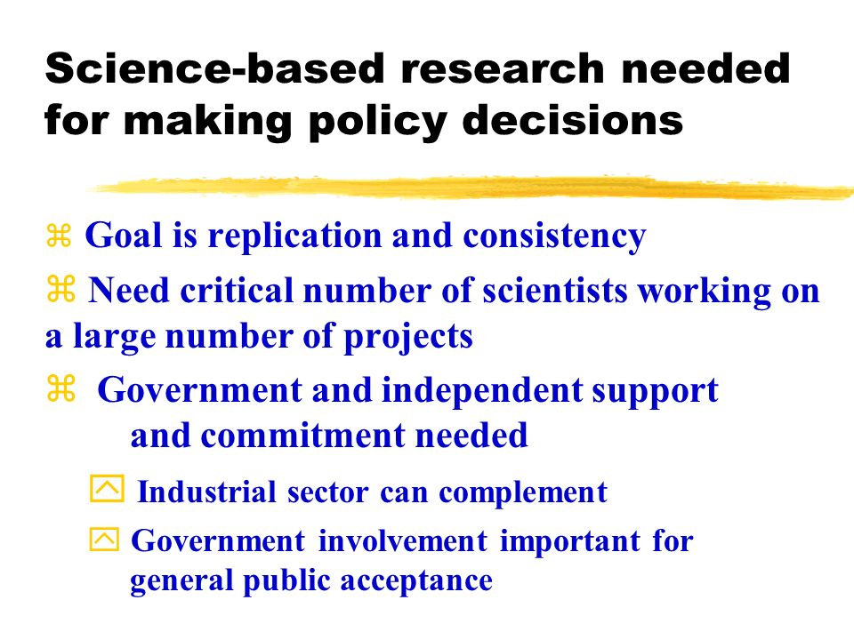 Science-based research needed for making policy decisions Goal is replication and consistency z Need critical number of scientists working on a large number of projects z Government and independent support and commitment needed y Industrial sector can complement Government involvement important for general public acceptance