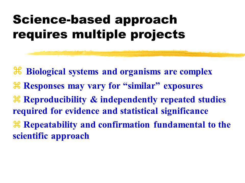 Science-based approach requires multiple projects Biological systems and organisms are complex z Responses may vary for similar exposures z Reproducibility & independently repeated studies required for evidence and statistical significance z Repeatability and confirmation fundamental to the scientific approach