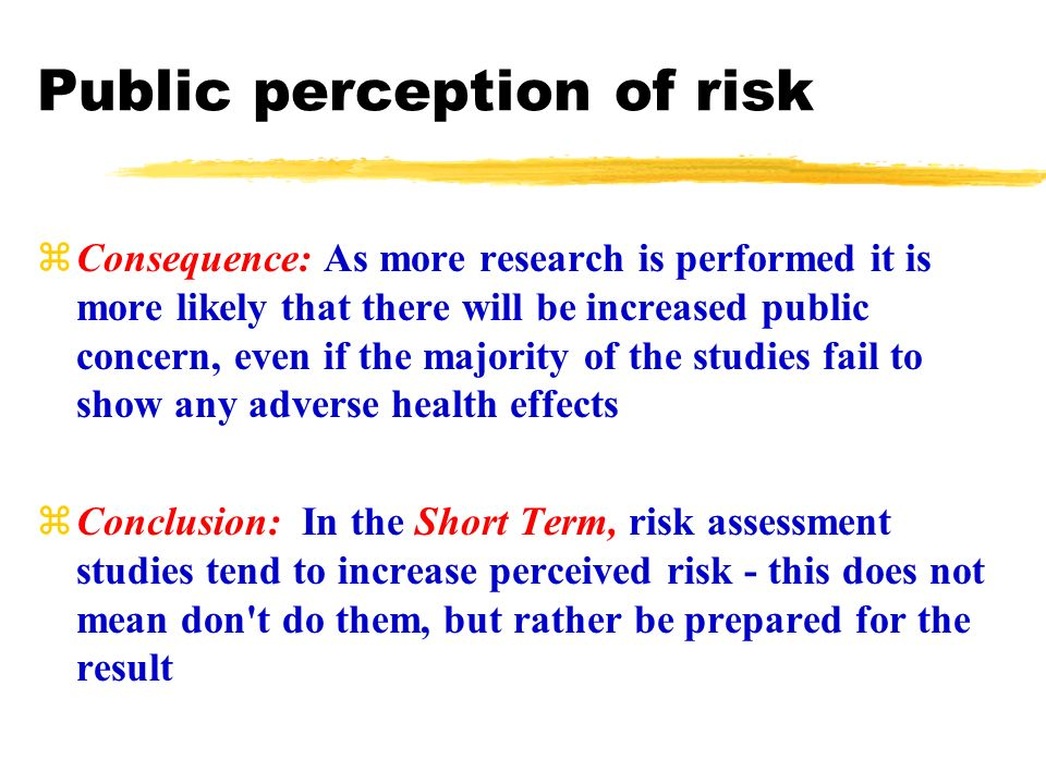 Public perception of risk zConsequence: As more research is performed it is more likely that there will be increased public concern, even if the majority of the studies fail to show any adverse health effects zConclusion: In the Short Term, risk assessment studies tend to increase perceived risk - this does not mean don t do them, but rather be prepared for the result