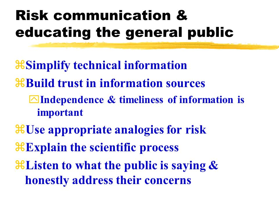 Risk communication & educating the general public zSimplify technical information zBuild trust in information sources yIndependence & timeliness of information is important zUse appropriate analogies for risk zExplain the scientific process zListen to what the public is saying & honestly address their concerns