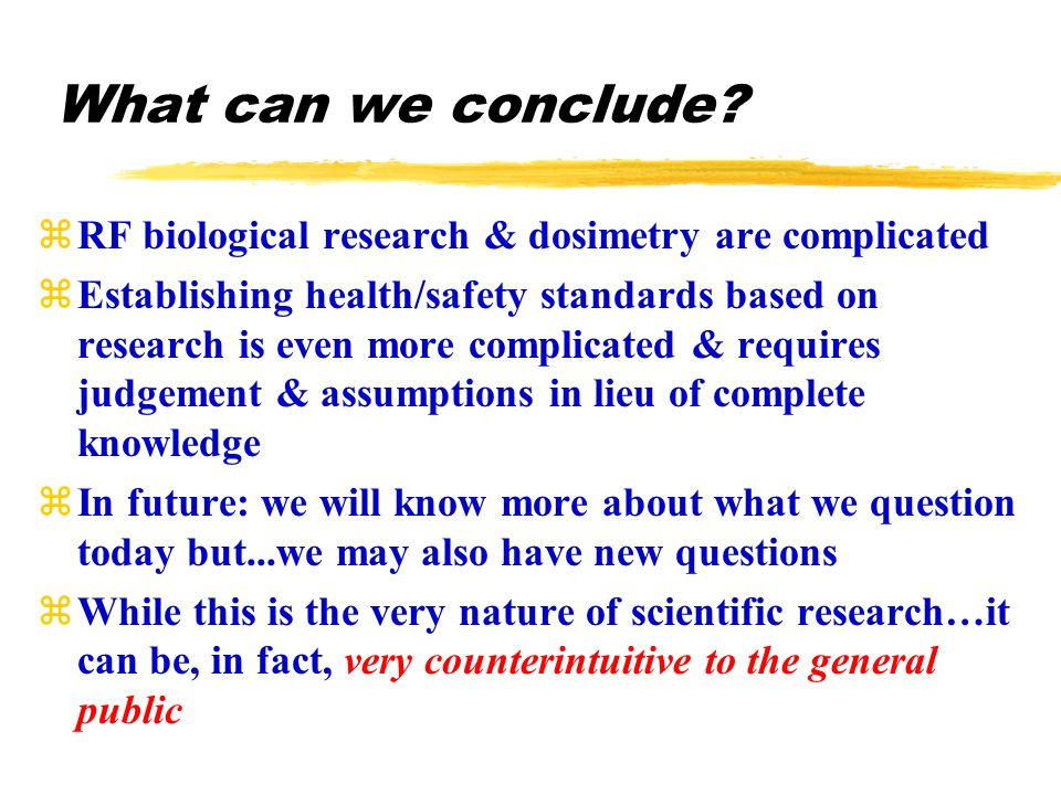 zRF biological research & dosimetry are complicated zEstablishing health/safety standards based on research is even more complicated & requires judgement & assumptions in lieu of complete knowledge zIn future: we will know more about what we question today but...we may also have new questions zWhile this is the very nature of scientific research…it can be, in fact, very counterintuitive to the general public What can we conclude