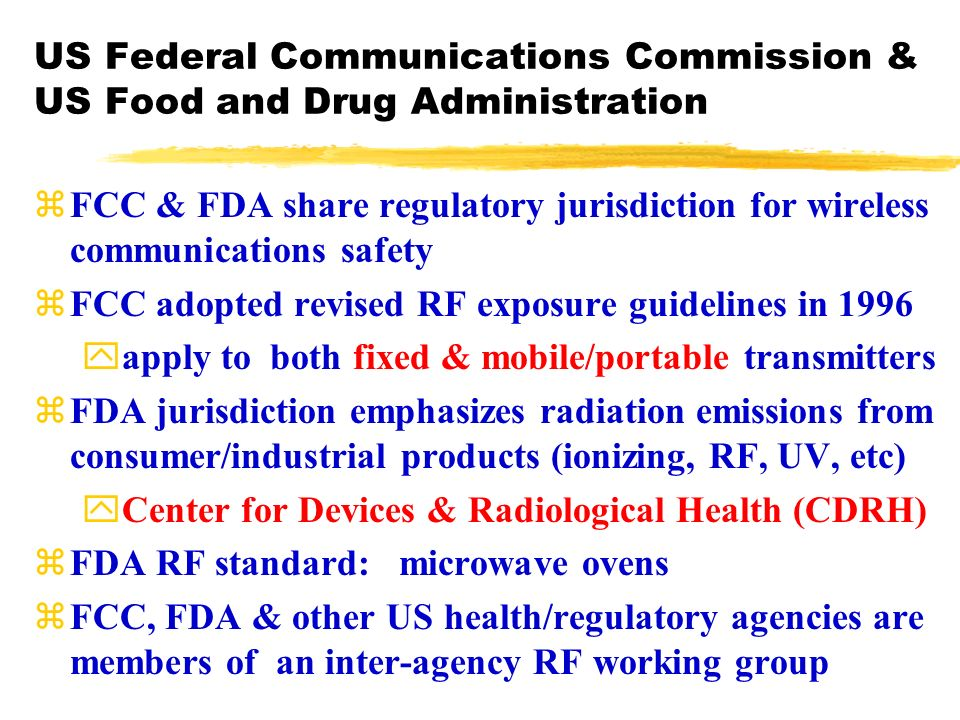 US Federal Communications Commission & US Food and Drug Administration zFCC & FDA share regulatory jurisdiction for wireless communications safety zFCC adopted revised RF exposure guidelines in 1996 yapply to both fixed & mobile/portable transmitters zFDA jurisdiction emphasizes radiation emissions from consumer/industrial products (ionizing, RF, UV, etc) yCenter for Devices & Radiological Health (CDRH) zFDA RF standard: microwave ovens zFCC, FDA & other US health/regulatory agencies are members of an inter-agency RF working group