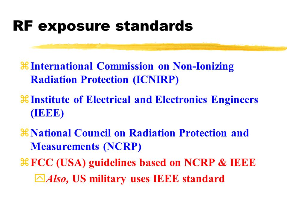 RF exposure standards zInternational Commission on Non-Ionizing Radiation Protection (ICNIRP) zInstitute of Electrical and Electronics Engineers (IEEE) zNational Council on Radiation Protection and Measurements (NCRP) zFCC (USA) guidelines based on NCRP & IEEE yAlso, US military uses IEEE standard