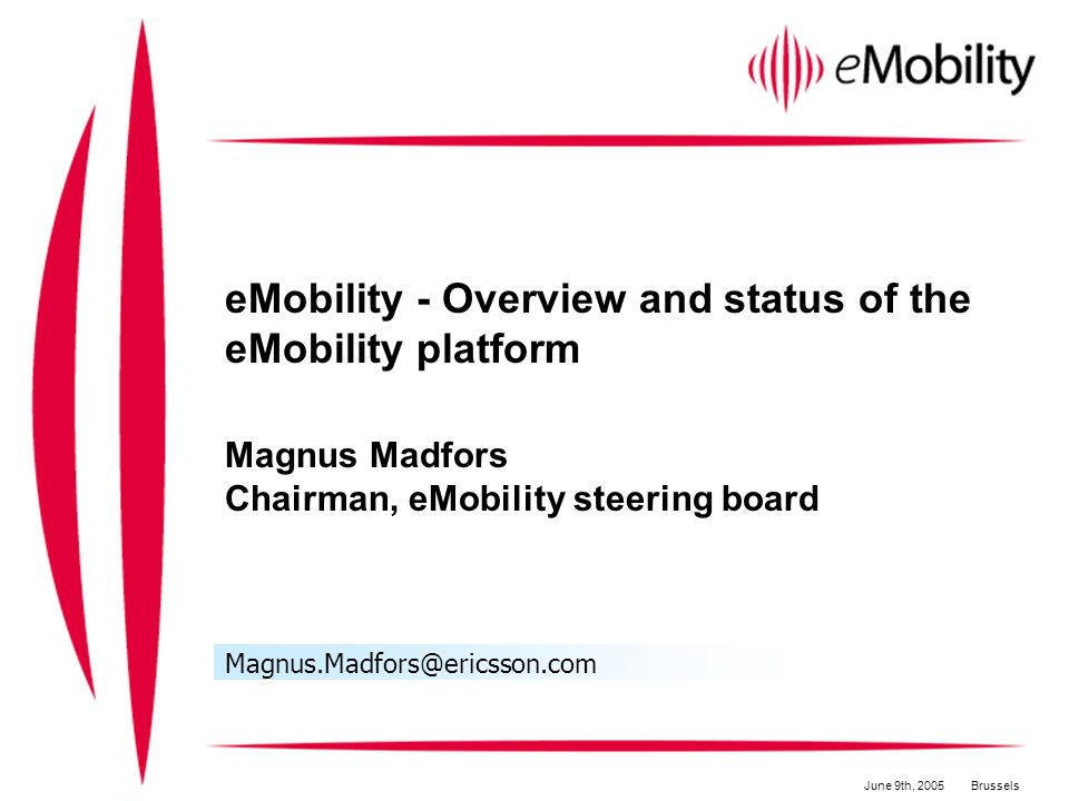 eMobility - Overview and status of the eMobility platform Magnus Madfors Chairman, eMobility steering board Magnus.Madfors@ericsson.com June 9th, 2005Brussels