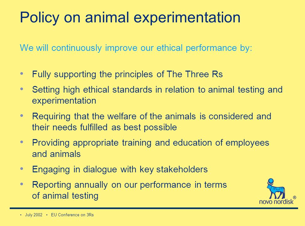 July 2002 EU Conference on 3Rs Policy on animal experimentation We will continuously improve our ethical performance by: Fully supporting the principles of The Three Rs Setting high ethical standards in relation to animal testing and experimentation Requiring that the welfare of the animals is considered and their needs fulfilled as best possible Providing appropriate training and education of employees and animals Engaging in dialogue with key stakeholders Reporting annually on our performance in terms of animal testing