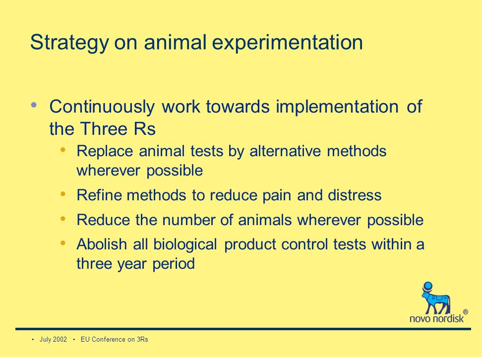 July 2002 EU Conference on 3Rs Strategy on animal experimentation Continuously work towards implementation of the Three Rs Replace animal tests by alternative methods wherever possible Refine methods to reduce pain and distress Reduce the number of animals wherever possible Abolish all biological product control tests within a three year period