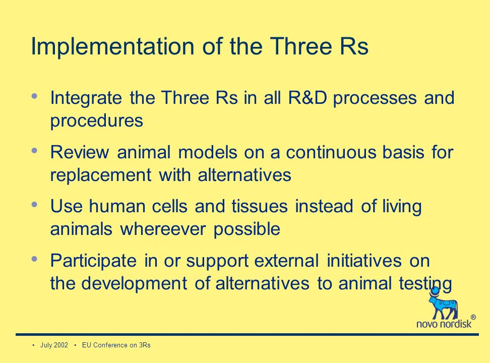 July 2002 EU Conference on 3Rs Implementation of the Three Rs Integrate the Three Rs in all R&D processes and procedures Review animal models on a continuous basis for replacement with alternatives Use human cells and tissues instead of living animals whereever possible Participate in or support external initiatives on the development of alternatives to animal testing