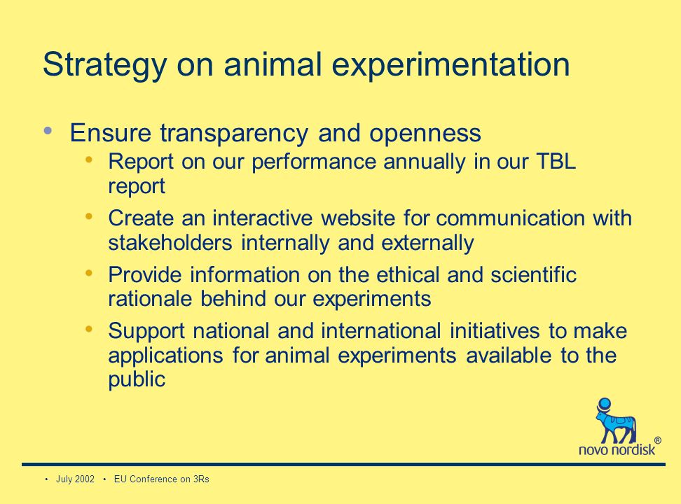 July 2002 EU Conference on 3Rs Strategy on animal experimentation Ensure transparency and openness Report on our performance annually in our TBL report Create an interactive website for communication with stakeholders internally and externally Provide information on the ethical and scientific rationale behind our experiments Support national and international initiatives to make applications for animal experiments available to the public