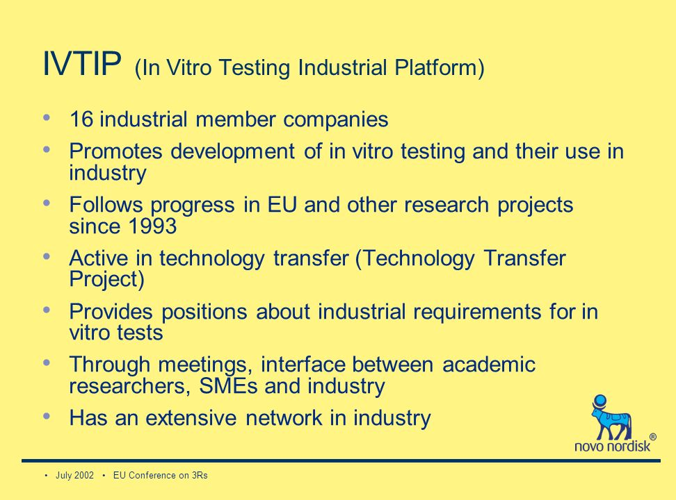 July 2002 EU Conference on 3Rs IVTIP (In Vitro Testing Industrial Platform) 16 industrial member companies Promotes development of in vitro testing and their use in industry Follows progress in EU and other research projects since 1993 Active in technology transfer (Technology Transfer Project) Provides positions about industrial requirements for in vitro tests Through meetings, interface between academic researchers, SMEs and industry Has an extensive network in industry