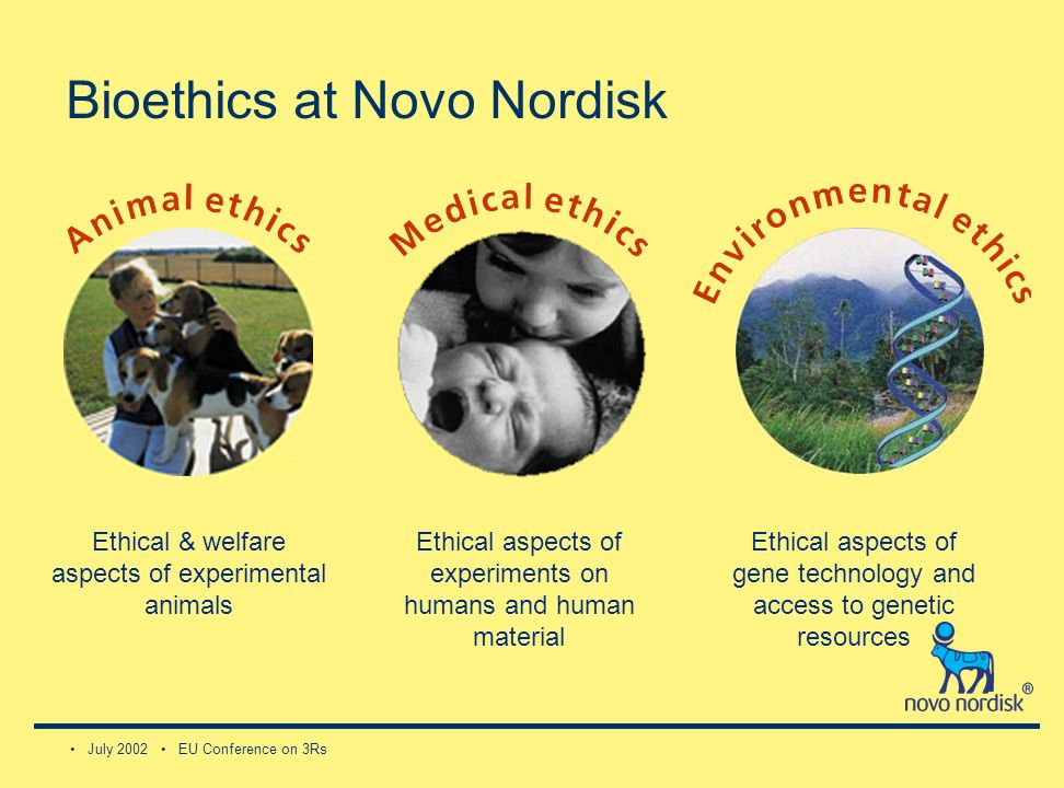 July 2002 EU Conference on 3Rs Bioethics at Novo Nordisk Ethical & welfare aspects of experimental animals Ethical aspects of experiments on humans and human material Ethical aspects of gene technology and access to genetic resources