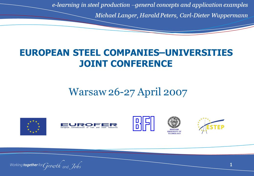 1 EUROPEAN STEEL COMPANIES–UNIVERSITIES JOINT CONFERENCE Warsaw 26-27 April 2007 e-learning in steel production –general concepts and application examples Michael Langer, Harald Peters, Carl-Dieter Wuppermann