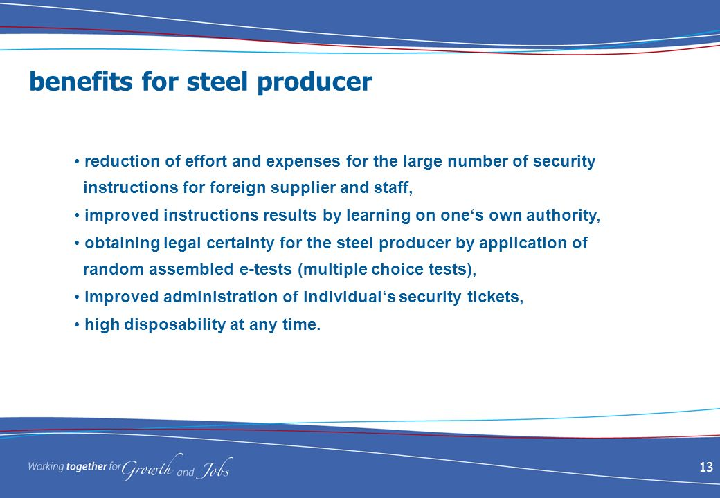 13 benefits for steel producer reduction of effort and expenses for the large number of security instructions for foreign supplier and staff, improved instructions results by learning on ones own authority, obtaining legal certainty for the steel producer by application of random assembled e-tests (multiple choice tests), improved administration of individuals security tickets, high disposability at any time.