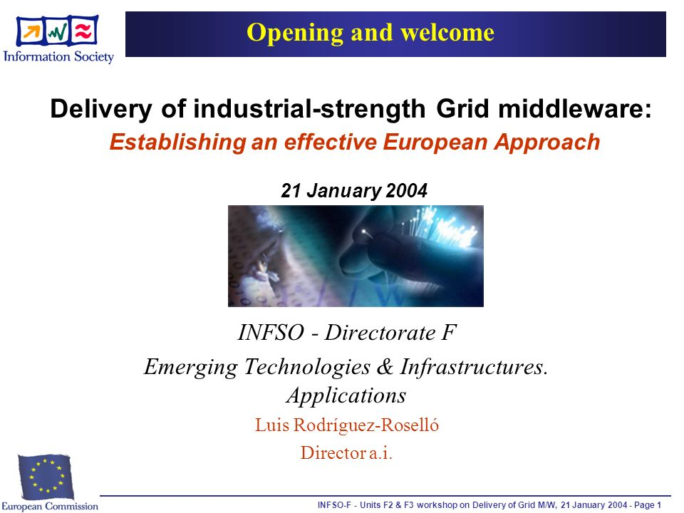 INFSO-F - Units F2 & F3 workshop on Delivery of Grid M/W, 21 January 2004 - Page 1 Delivery of industrial-strength Grid middleware: Establishing an effective European Approach 21 January 2004 INFSO - Directorate F Emerging Technologies & Infrastructures.