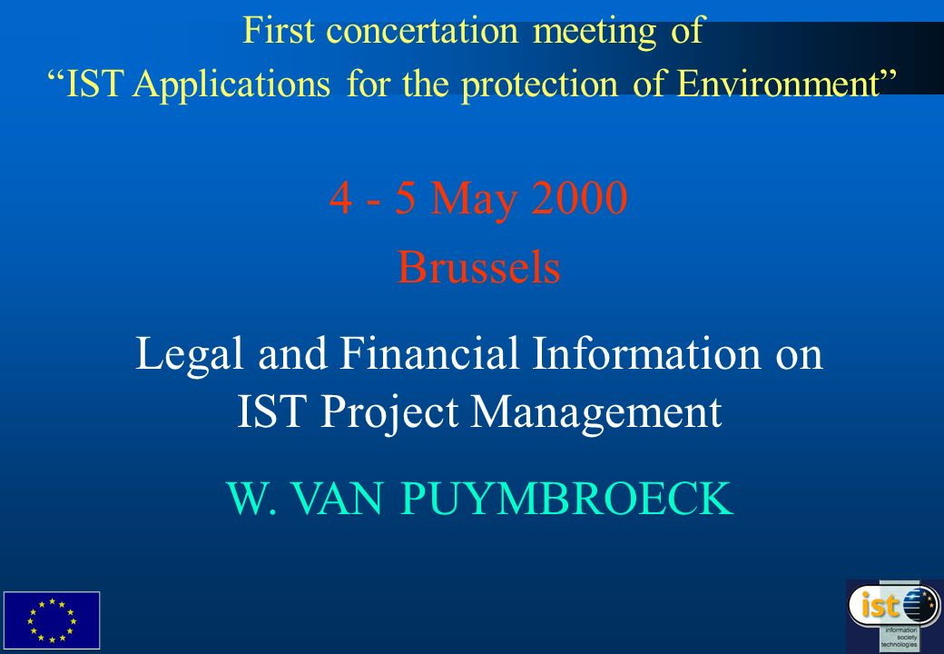 First concertation meeting of IST Applications for the protection of Environment 4 - 5 May 2000 Brussels Legal and Financial Information on IST Project Management W.