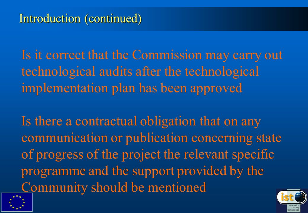 Is it correct that the Commission may carry out technological audits after the technological implementation plan has been approved Is there a contractual obligation that on any communication or publication concerning state of progress of the project the relevant specific programme and the support provided by the Community should be mentioned Introduction (continued)