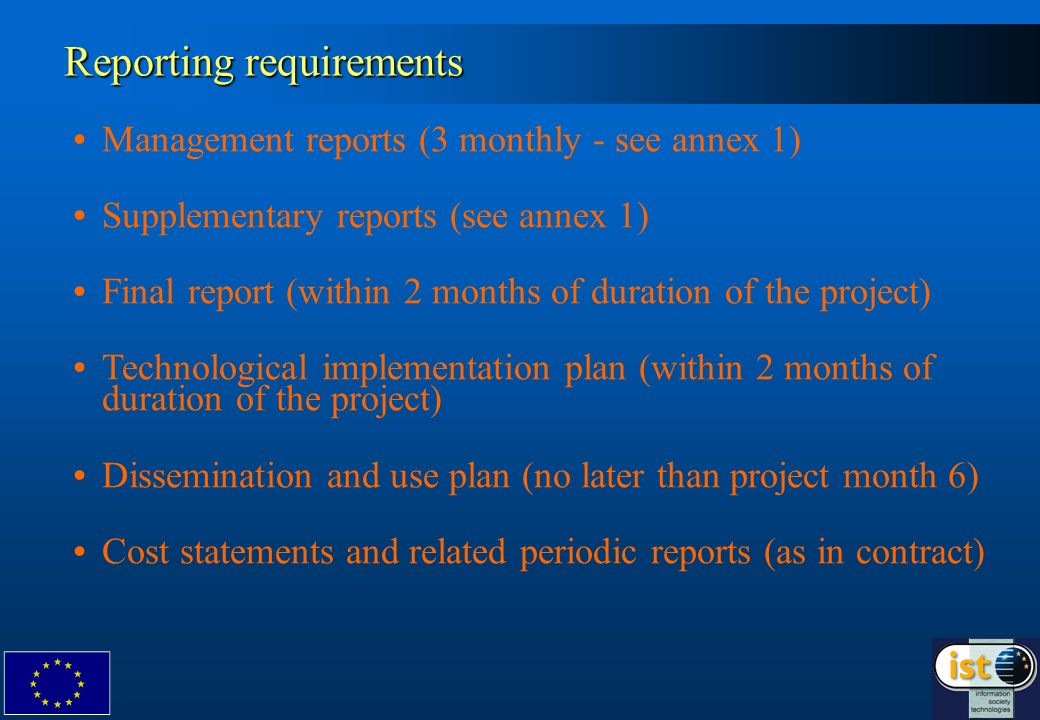 Reporting requirements Management reports (3 monthly - see annex 1) Supplementary reports (see annex 1) Final report (within 2 months of duration of the project) Technological implementation plan (within 2 months of duration of the project) Dissemination and use plan (no later than project month 6) Cost statements and related periodic reports (as in contract)