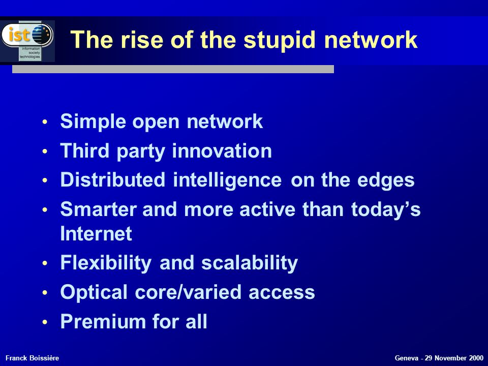 Franck Boissière Geneva - 29 November 2000 The rise of the stupid network Simple open network Third party innovation Distributed intelligence on the edges Smarter and more active than todays Internet Flexibility and scalability Optical core/varied access Premium for all