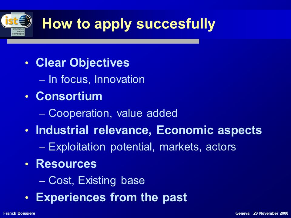 Franck Boissière Geneva - 29 November 2000 How to apply succesfully Clear Objectives – In focus, Innovation Consortium – Cooperation, value added Industrial relevance, Economic aspects – Exploitation potential, markets, actors Resources – Cost, Existing base Experiences from the past