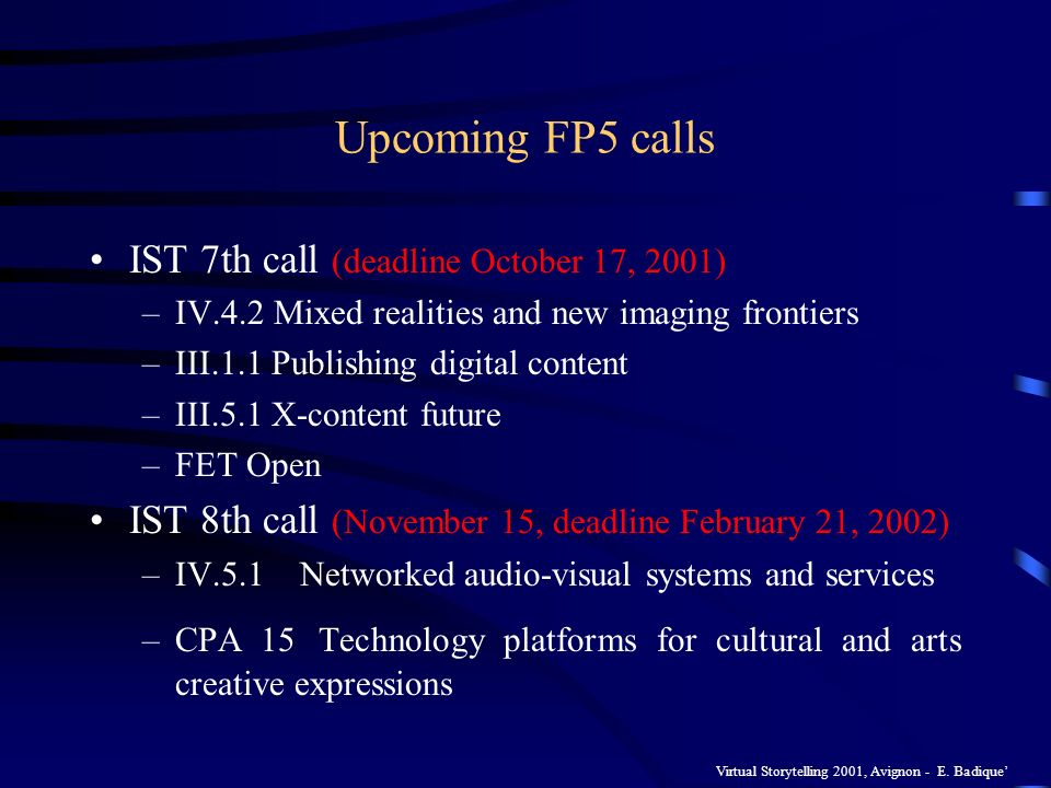 Virtual Storytelling 2001, Avignon - E. Badique Upcoming FP5 calls IST 7th call (deadline October 17, 2001) –IV.4.2 Mixed realities and new imaging fr