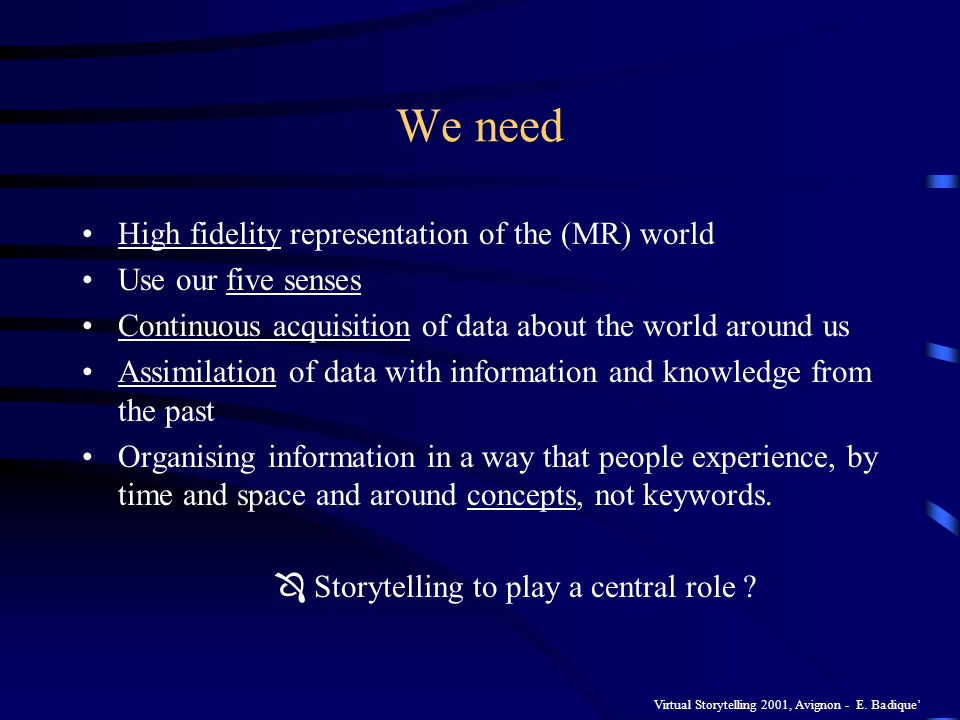 Virtual Storytelling 2001, Avignon - E. Badique We need High fidelity representation of the (MR) world Use our five senses Continuous acquisition of d