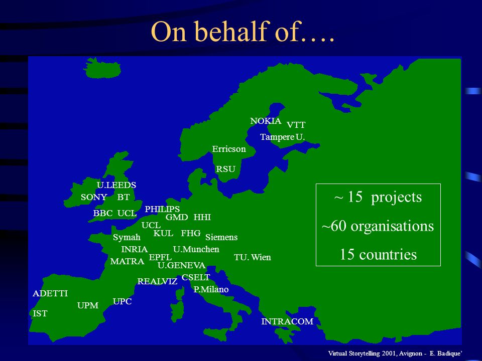 Virtual Storytelling 2001, Avignon - E. Badique On behalf of…. INRIA UCL U.LEEDS IST ADETTI KUL UCL CSELT UPC UPM PHILIPS HHIGMD FHG U.Munchen P.Milan