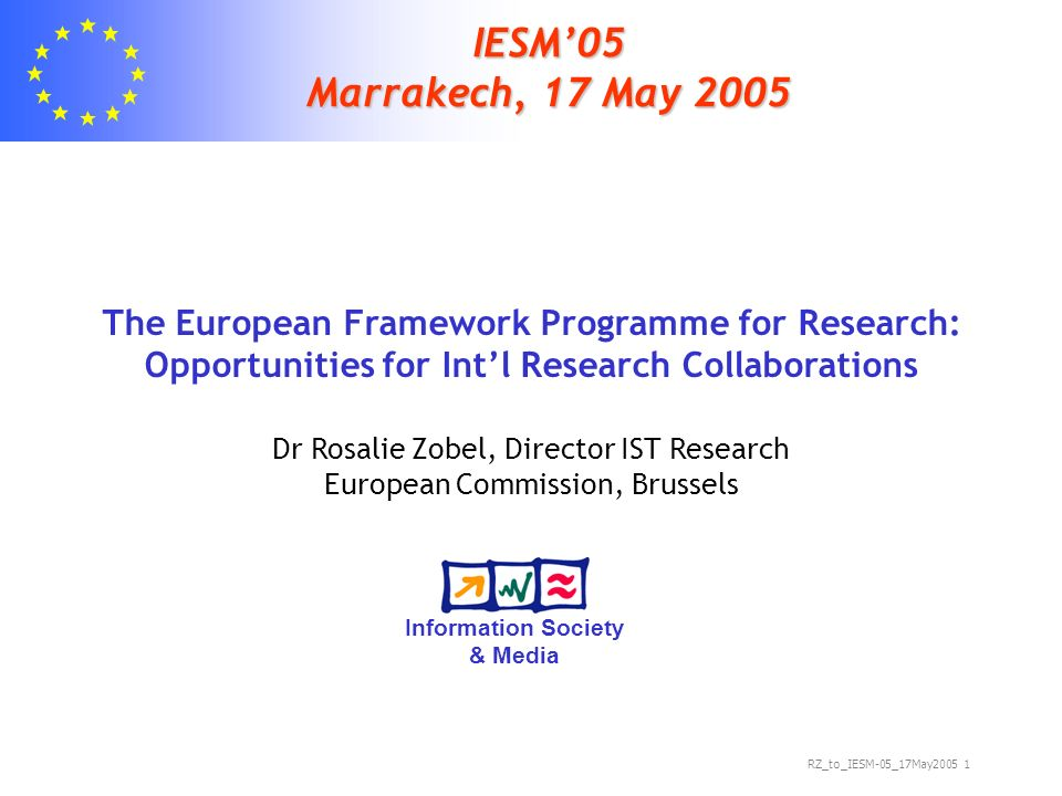 RZ_to_IESM-05_17May IESM05 Marrakech, 17 May 2005 The European Framework Programme for Research: Opportunities for Intl Research Collaborations Dr Rosalie Zobel, Director IST Research European Commission, Brussels Information Society & Media
