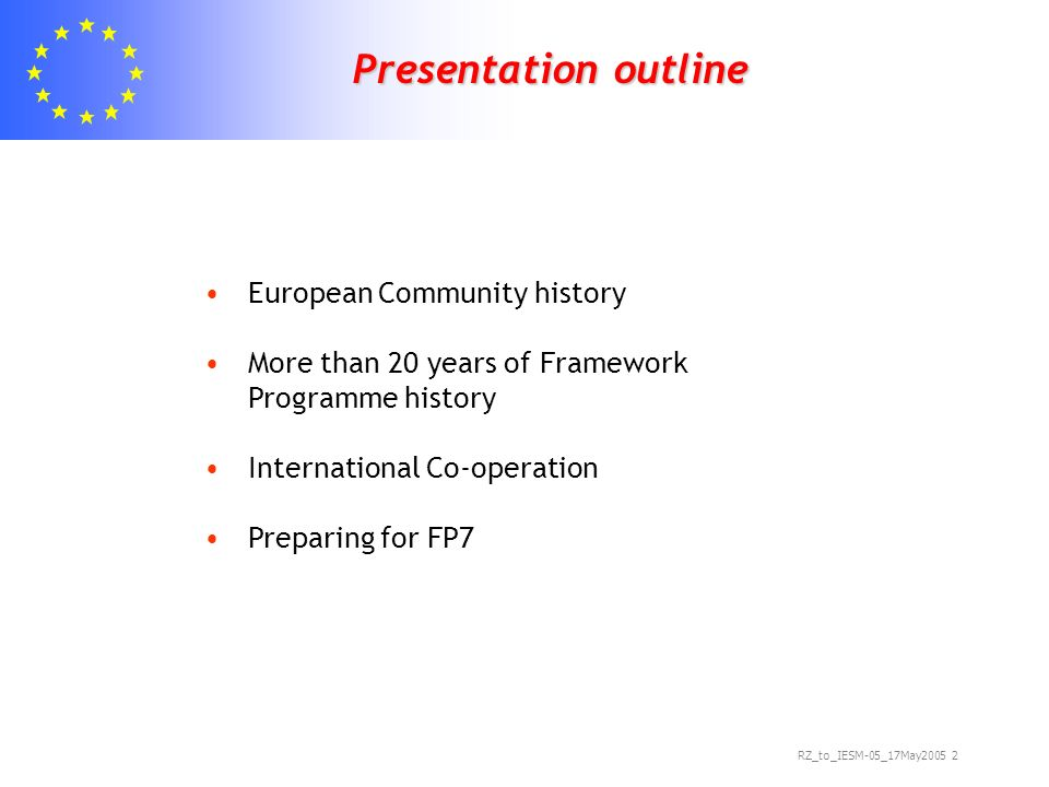 RZ_to_IESM-05_17May Presentation outline Presentation outline European Community history More than 20 years of Framework Programme history International Co-operation Preparing for FP7