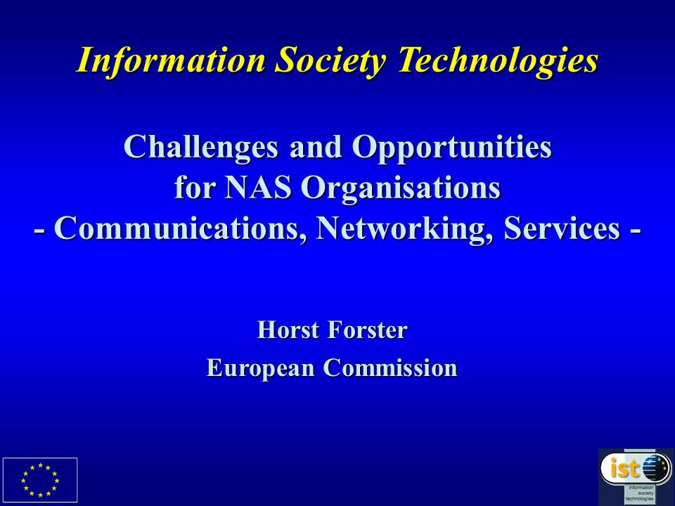 Information Society Technologies Challenges and Opportunities for NAS Organisations - Communications, Networking, Services - Horst Forster European Co