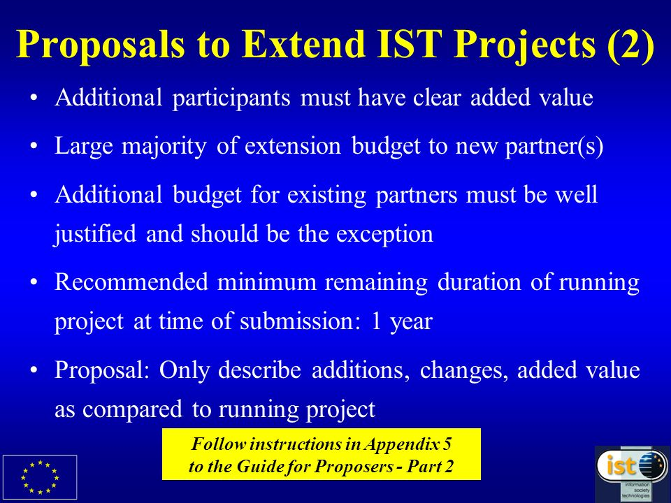 Proposals to Extend IST Projects (2) Additional participants must have clear added value Large majority of extension budget to new partner(s) Additional budget for existing partners must be well justified and should be the exception Recommended minimum remaining duration of running project at time of submission: 1 year Proposal: Only describe additions, changes, added value as compared to running project Follow instructions in Appendix 5 to the Guide for Proposers - Part 2