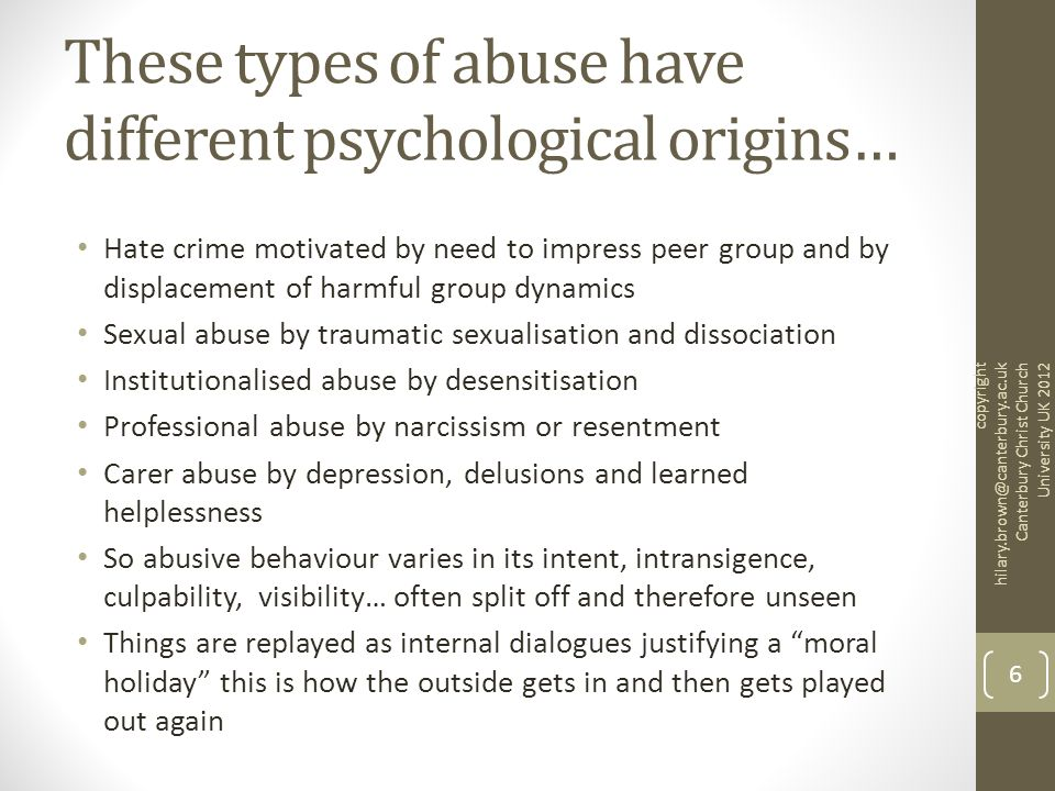 These types of abuse have different psychological origins… Hate crime motivated by need to impress peer group and by displacement of harmful group dynamics Sexual abuse by traumatic sexualisation and dissociation Institutionalised abuse by desensitisation Professional abuse by narcissism or resentment Carer abuse by depression, delusions and learned helplessness So abusive behaviour varies in its intent, intransigence, culpability, visibility… often split off and therefore unseen Things are replayed as internal dialogues justifying a moral holiday this is how the outside gets in and then gets played out again copyright hilary.brown@canterbury.ac.uk Canterbury Christ Church University UK 2012 6