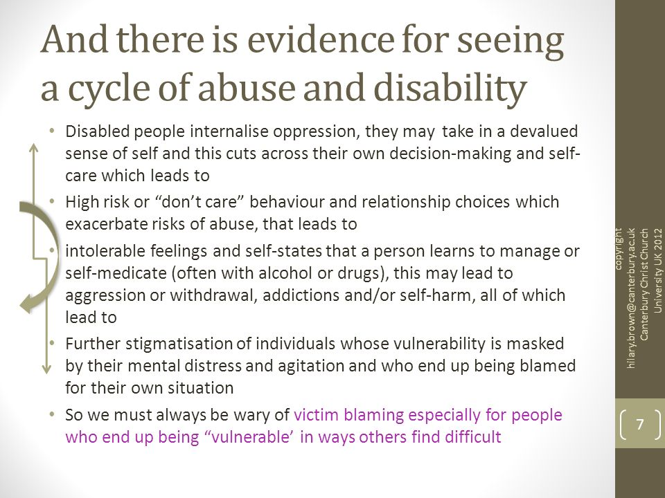 And there is evidence for seeing a cycle of abuse and disability Disabled people internalise oppression, they may take in a devalued sense of self and this cuts across their own decision-making and self- care which leads to High risk or dont care behaviour and relationship choices which exacerbate risks of abuse, that leads to intolerable feelings and self-states that a person learns to manage or self-medicate (often with alcohol or drugs), this may lead to aggression or withdrawal, addictions and/or self-harm, all of which lead to Further stigmatisation of individuals whose vulnerability is masked by their mental distress and agitation and who end up being blamed for their own situation So we must always be wary of victim blaming especially for people who end up being vulnerable in ways others find difficult copyright hilary.brown@canterbury.ac.uk Canterbury Christ Church University UK 2012 7