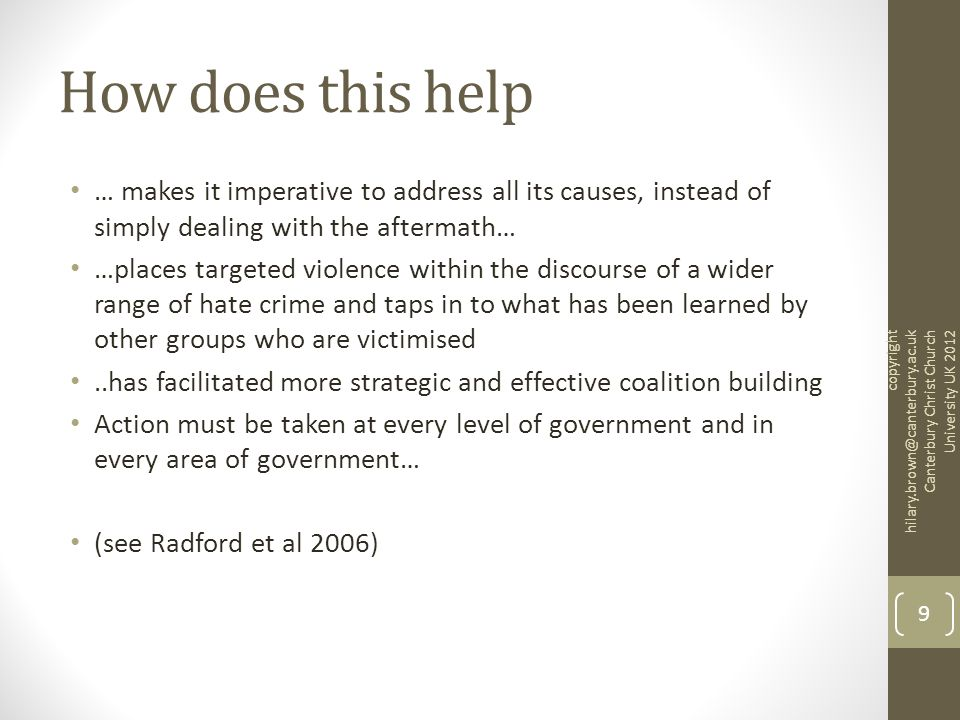 How does this help … makes it imperative to address all its causes, instead of simply dealing with the aftermath… …places targeted violence within the discourse of a wider range of hate crime and taps in to what has been learned by other groups who are victimised..has facilitated more strategic and effective coalition building Action must be taken at every level of government and in every area of government… (see Radford et al 2006) copyright hilary.brown@canterbury.ac.uk Canterbury Christ Church University UK 2012 9